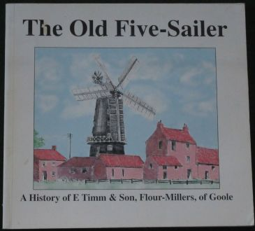 The Old Five-Sailer - A History of E Timm & Son, Flour Millers of Goole, byAlan Wilkinson